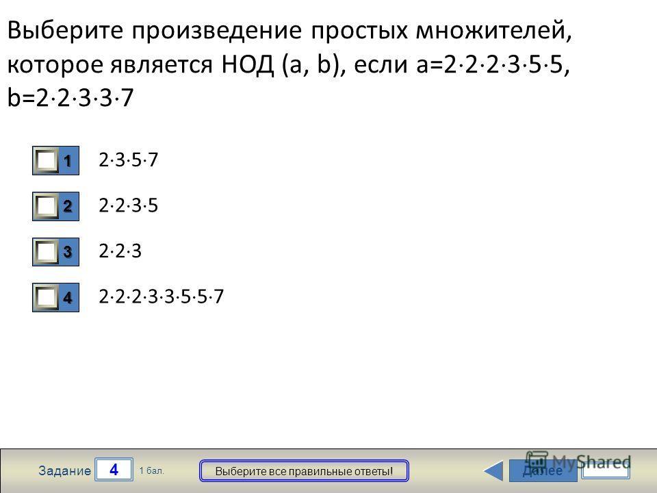 Далее 4 Задание 1 бал. Выберите все правильные ответы! 1111 2222 3333 4444 Выберите произведение простых множителей, которое является НОД (a, b), если a=2 2 2 3 5 5, b=2 2 3 3 7 2 3 5 7 2 2 3 5 2 2 3 2 2 2 3 3 5 5 7
