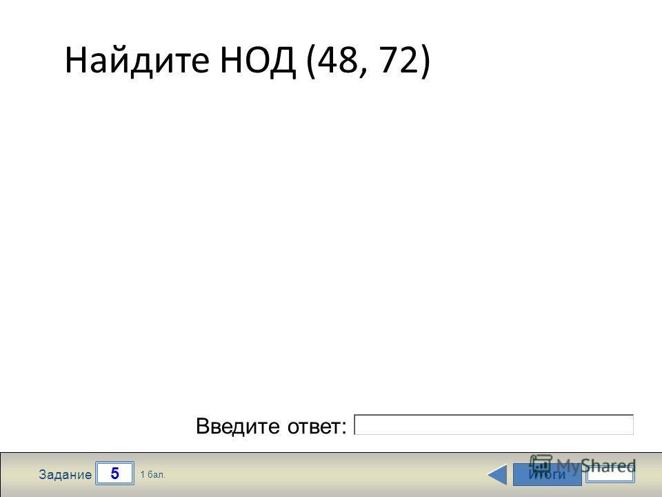 Итоги 5 Задание 1 бал. Введите ответ: Найдите НОД (48, 72)