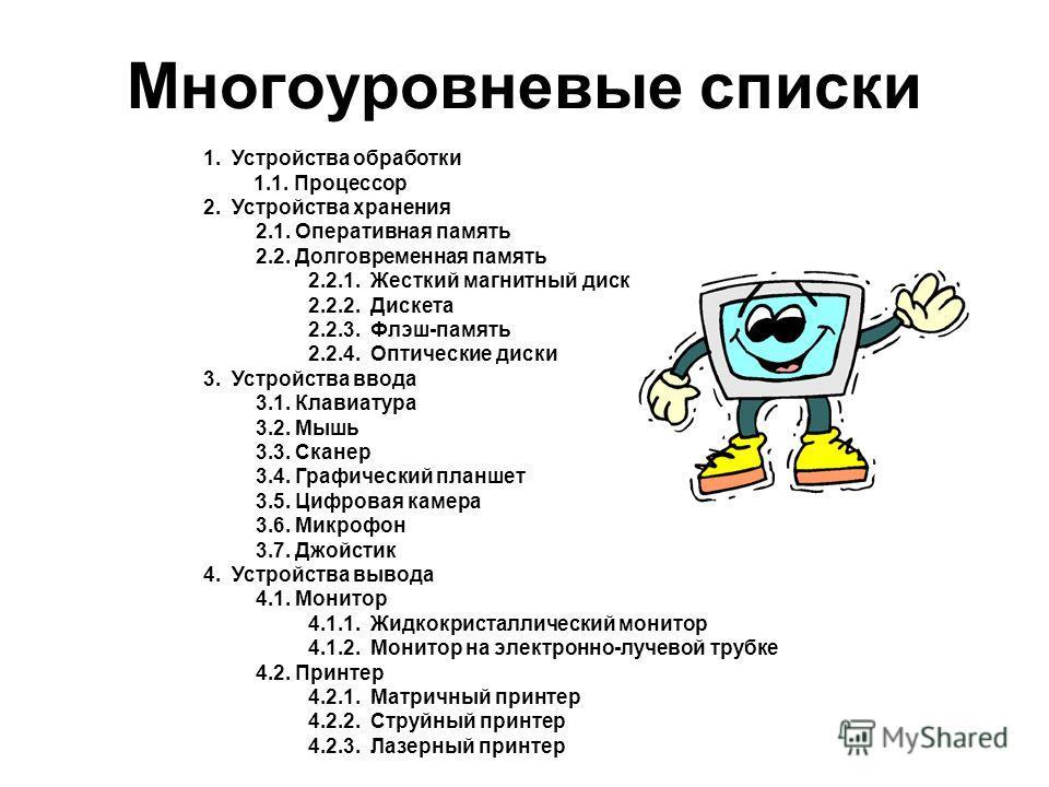 Многоуровневые списки 1. Устройства обработки 1.1. Процессор 2. Устройства хранения 2.1. Оперативная память 2.2. Долговременная память 2.2.1. Жесткий магнитный диск 2.2.2. Дискета 2.2.3. Флэш-память 2.2.4. Оптические диски 3. Устройства ввода 3.1. Кл