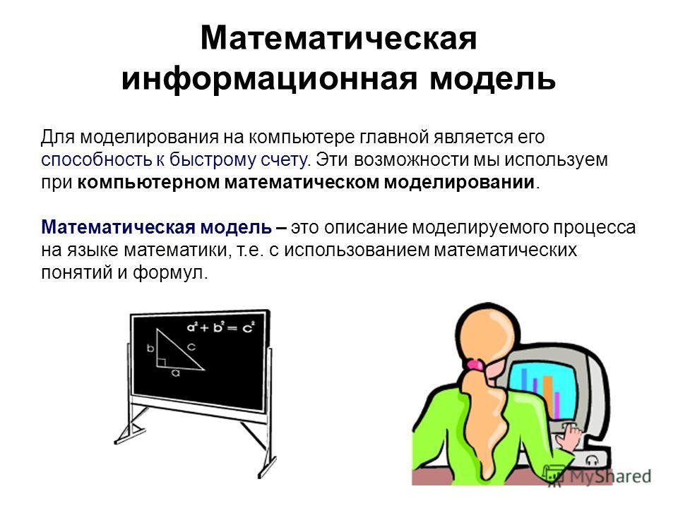 Математическая информационная модель Для моделирования на компьютере главной является его способность к быстрому счету. Эти возможности мы используем при компьютерном математическом моделировании. Математическая модель – это описание моделируемого пр