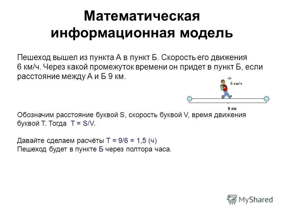 Математическая информационная модель 9 км 6 км/ч Обозначим расстояние буквой S, скорость буквой V, время движения буквой T. Тогда T = S/V. Давайте сделаем расчёты T = 9/6 = 1,5 (ч) Пешеход будет в пункте Б через полтора часа. Пешеход вышел из пункта