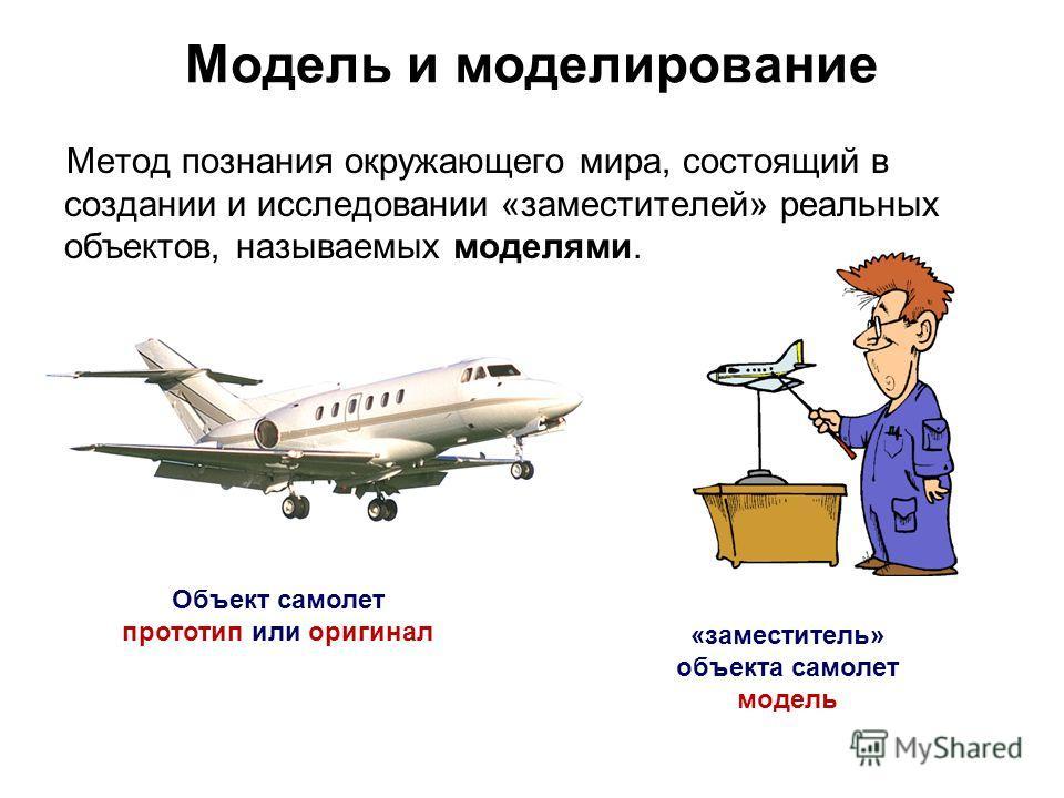 Модель и моделирование Метод познания окружающего мира, состоящий в создании и исследовании «заместителей» реальных объектов, называемых моделями. Объект самолет прототип или оригинал «заместитель» объекта самолет модель