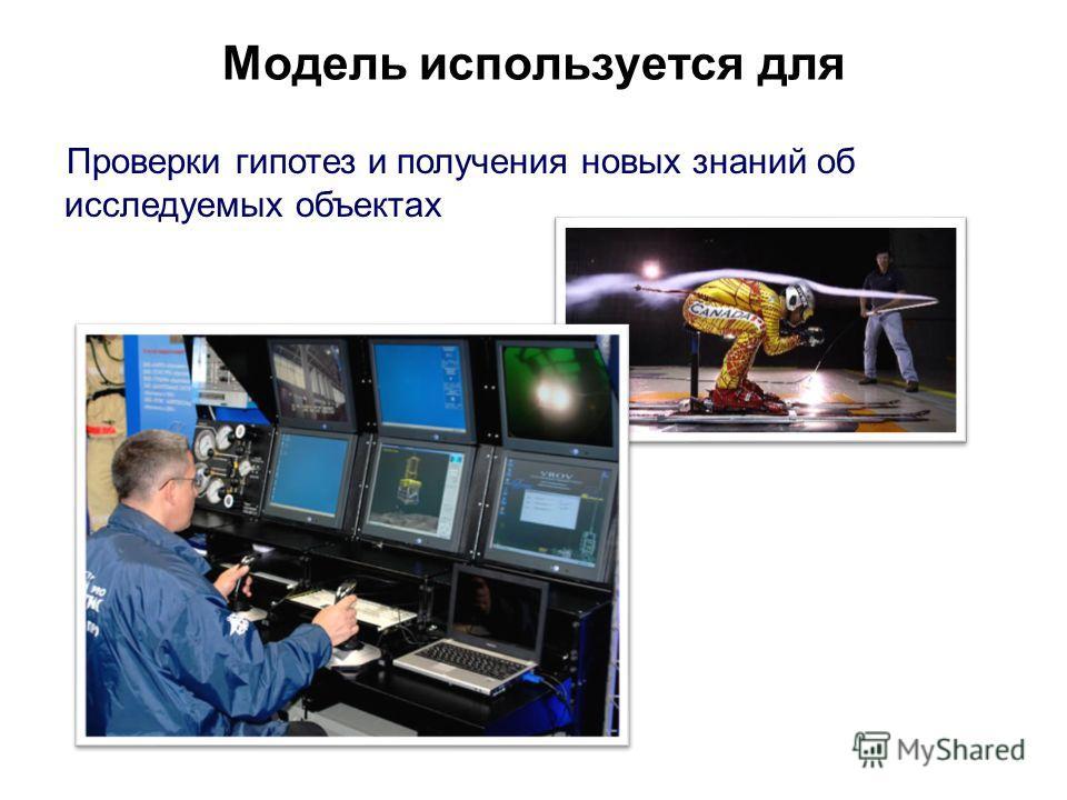Модель используется для Проверки гипотез и получения новых знаний об исследуемых объектах