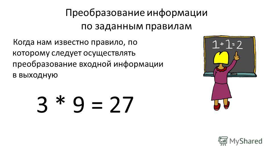 Преобразование информации по заданным правилам Когда нам известно правило, по которому следует осуществлять преобразование входной информации в выходную 3 * 9 = 27