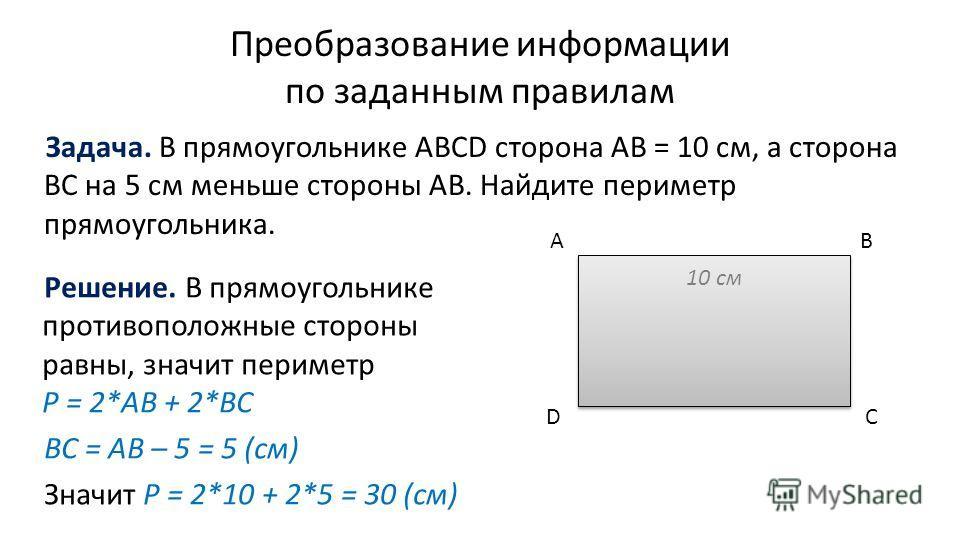 Преобразование информации по заданным правилам Задача. В прямоугольнике ABCD сторона AB = 10 см, а сторона BC на 5 см меньше стороны AB. Найдите периметр прямоугольника. A B CD 10 см Решение. В прямоугольнике противоположные стороны равны, значит пер