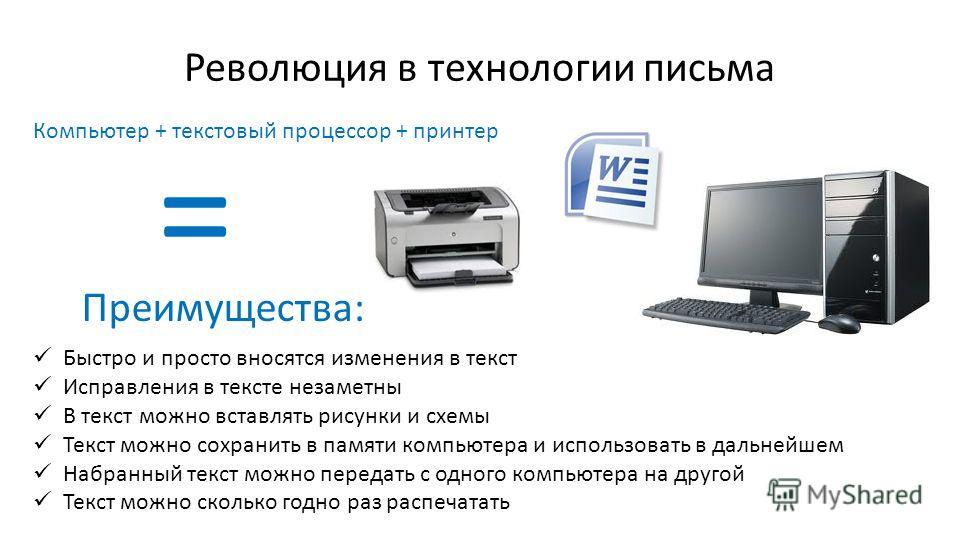 Революция в технологии письма Компьютер + текстовый процессор + принтер Быстро и просто вносятся изменения в текст Исправления в тексте незаметны В текст можно вставлять рисунки и схемы Текст можно сохранить в памяти компьютера и использовать в дальн
