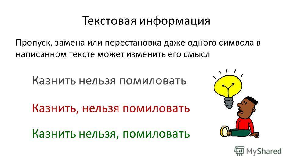 Текстовая информация Пропуск, замена или перестановка даже одного символа в написанном тексте может изменить его смысл Казнить нельзя помиловать Казнить, нельзя помиловать Казнить нельзя, помиловать