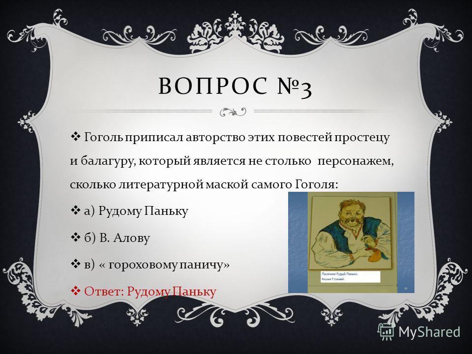 ВОПРОС 3 Гоголь приписал авторство этих повестей простецу и балагуру, который является не столько персонажем, сколько литературной маской самого Гоголя : а ) Рудому Паньку б ) В. Алову в ) « гороховому паничу » Ответ : Рудому Паньку