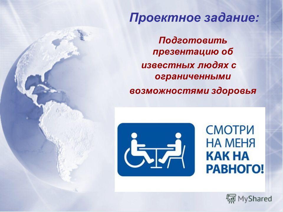 Проектное задание: Подготовить презентацию об известных людях с ограниченными возможностями здоровья