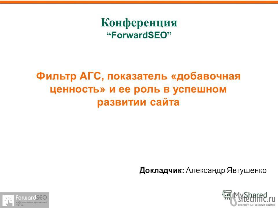 Конференция ForwardSEO Докладчик: Александр Явтушенко Фильтр АГС, показатель «добавочная ценность» и ее роль в успешном развитии сайта