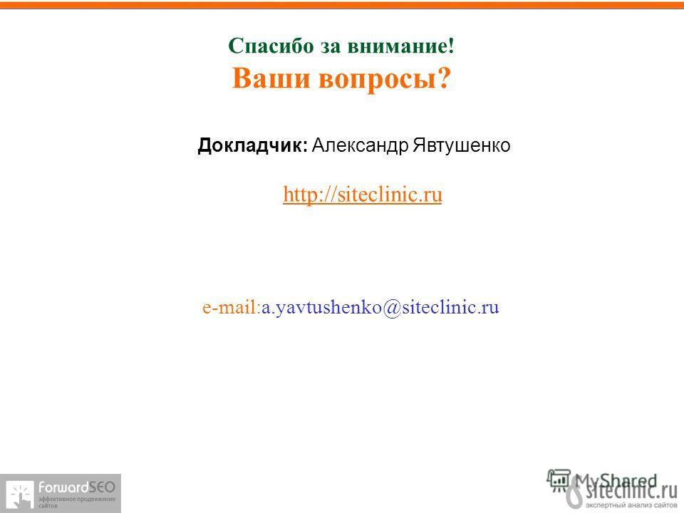 Спасибо за внимание! Ваши вопросы? e-mail:a.yavtushenko@siteclinic.ru Докладчик: Александр Явтушенко http://siteclinic.ru