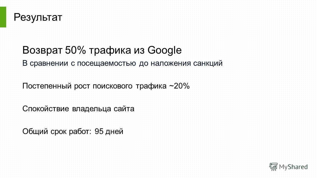 Результат Возврат 50% трафика из Google В сравнении с посещаемостью до наложения санкций Постепенный рост поискового трафика ~20% Спокойствие владельца сайта Общий срок работ: 95 дней