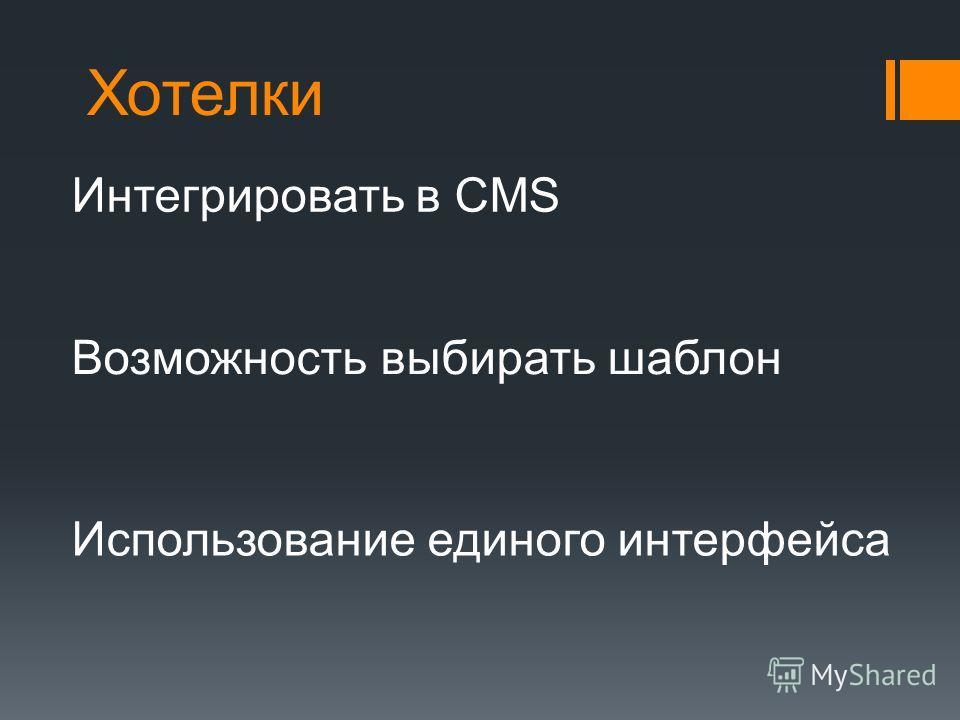 Хотелки Интегрировать в CMS Возможность выбирать шаблон Использование единого интерфейса