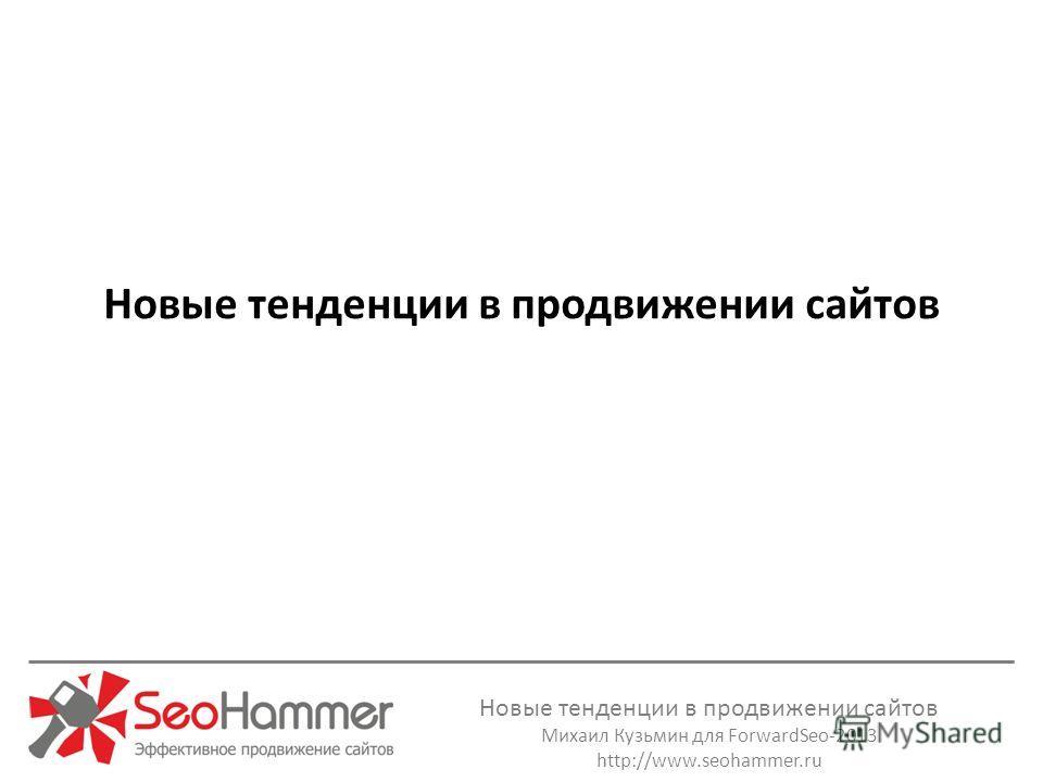 Новые тенденции в продвижении сайтов Михаил Кузьмин для ForwardSeo-2013 http://www.seohammer.ru Новые тенденции в продвижении сайтов