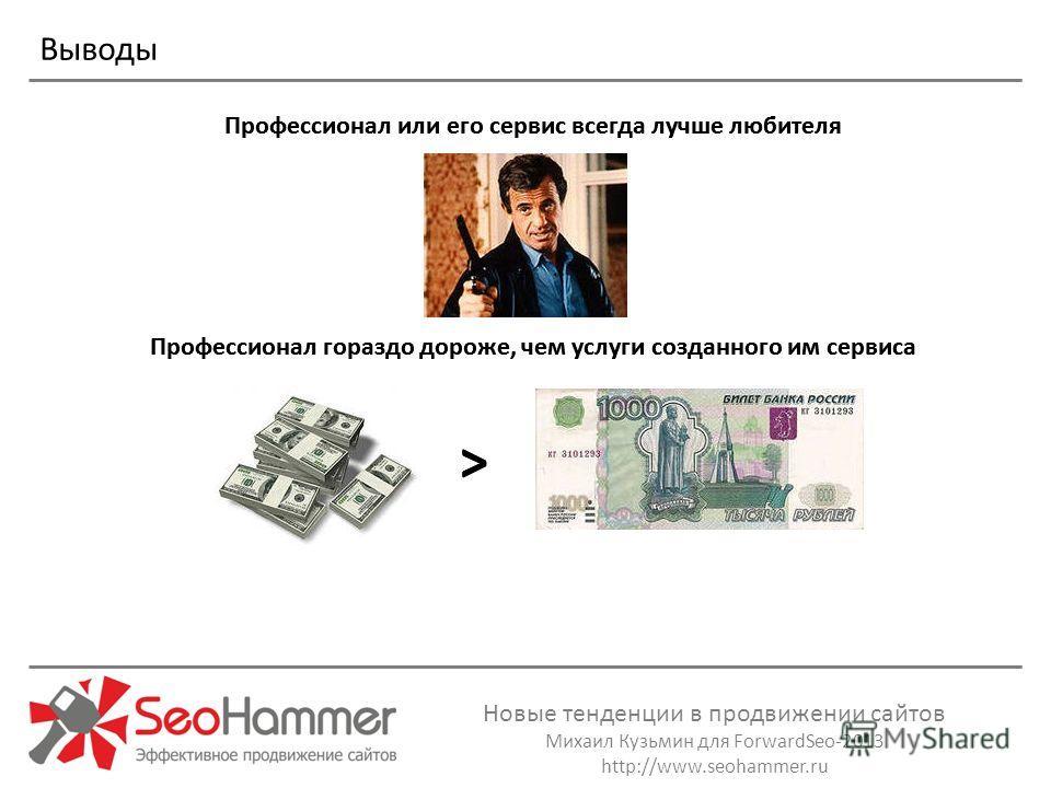 Новые тенденции в продвижении сайтов Михаил Кузьмин для ForwardSeo-2013 http://www.seohammer.ru Выводы Профессионал или его сервис всегда лучше любителя Профессионал гораздо дороже, чем услуги созданного им сервиса > Профессионал или его сервис всегд