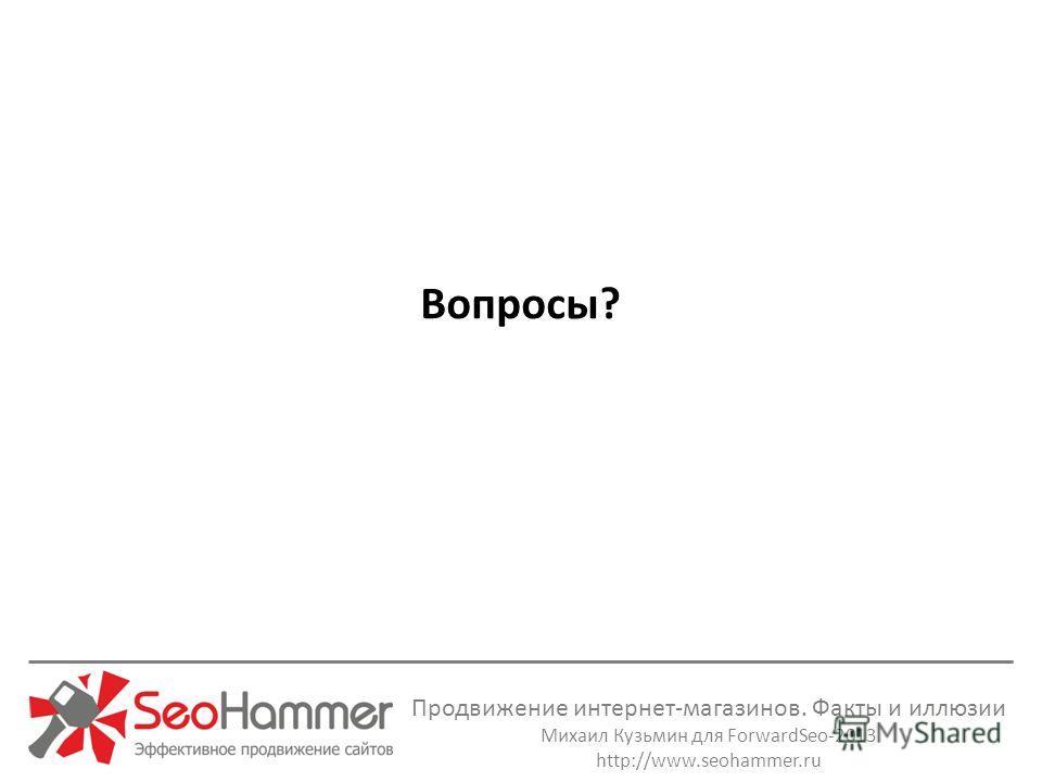 Продвижение интернет-магазинов. Факты и иллюзии Михаил Кузьмин для ForwardSeo-2013 http://www.seohammer.ru Вопросы?