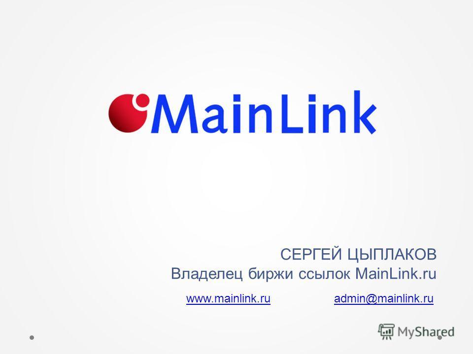 СЕРГЕЙ ЦЫПЛАКОВ Владелец биржи ссылок MainLink.ru www.mainlink.ruwww.mainlink.ru admin@mainlink.ruadmin@mainlink.ru