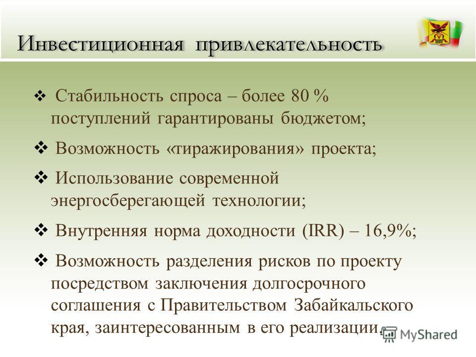Инвестиционная привлекательность Стабильность спроса – более 80 % поступлений гарантированы бюджетом; Возможность «тиражирования» проекта; Использование современной энергосберегающей технологии; Внутренняя норма доходности (IRR) – 16,9%; Возможность