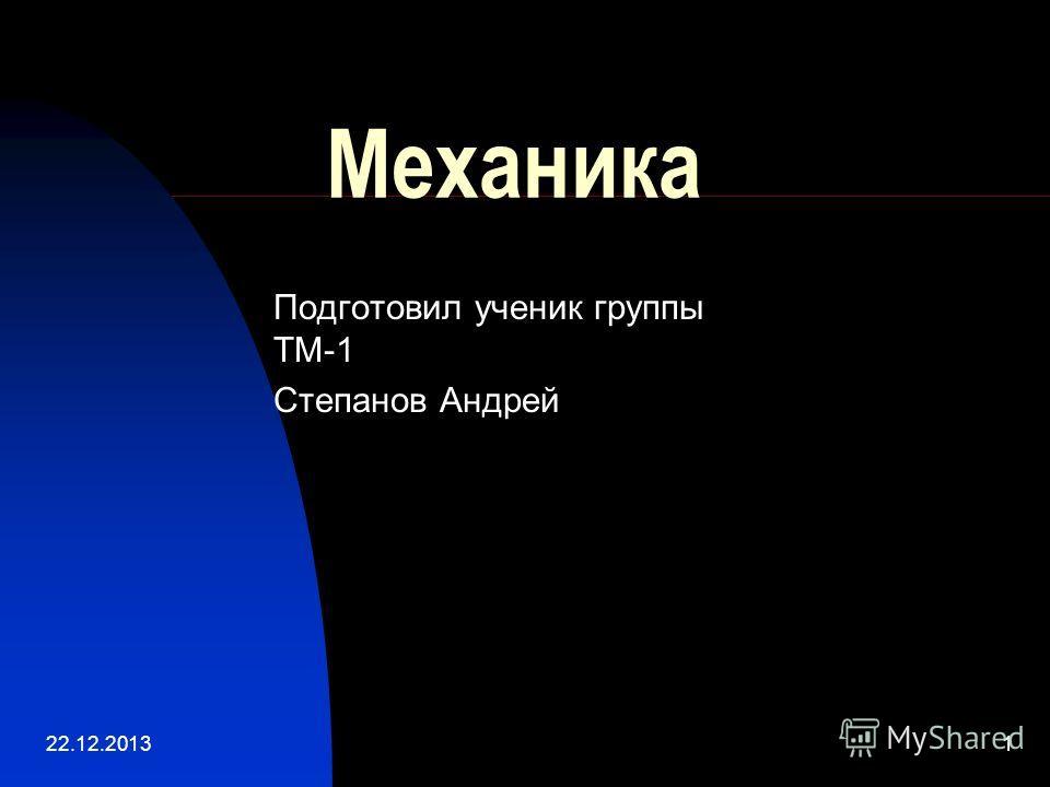22.12.20131 Механика Подготовил ученик группы ТМ-1 Степанов Андрей