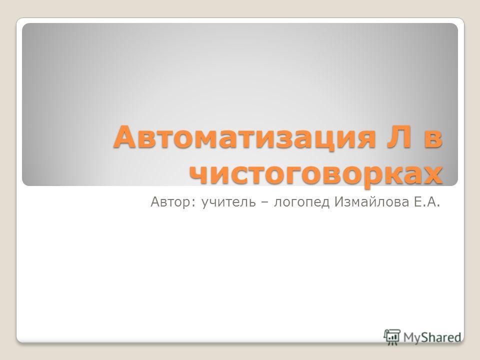 Автоматизация Л в чистоговорках Автор: учитель – логопед Измайлова Е.А.