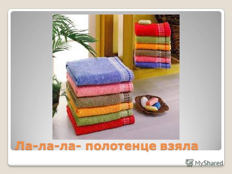 Ла-ла-ла- полотенце взяла