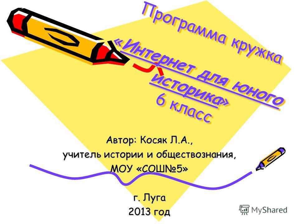 Программа кружка «Интернет для юного историка» 6 класс Автор: Косяк Л.А., учитель истории и обществознания, МОУ «СОШ5» г. Луга 2013 год