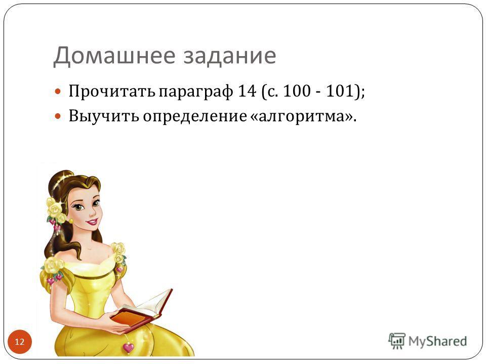 Домашнее задание 12 Прочитать параграф 14 ( с. 100 - 101); Выучить определение « алгоритма ».