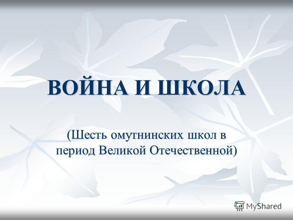 ВОЙНА И ШКОЛА (Шесть омутнинских школ в период Великой Отечественной)