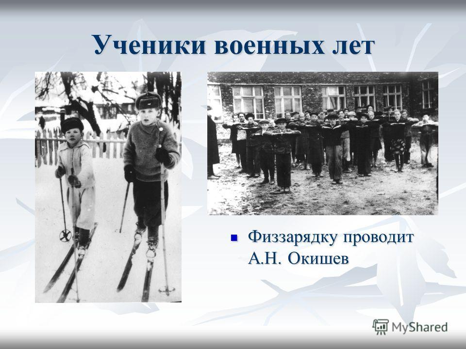 Ученики военных лет Физзарядку проводит А.Н. Окишев Физзарядку проводит А.Н. Окишев