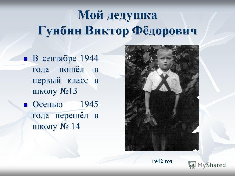 Мой дедушка Гунбин Виктор Фёдорович В сентябре 1944 года пошёл в первый класс в школу 13 В сентябре 1944 года пошёл в первый класс в школу 13 Осенью 1945 года перешёл в школу 14 Осенью 1945 года перешёл в школу 14 1942 год