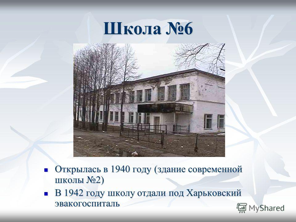 Школа 6 Открылась в 1940 году (здание современной школы 2) Открылась в 1940 году (здание современной школы 2) В 1942 году школу отдали под Харьковский эвакогоспиталь В 1942 году школу отдали под Харьковский эвакогоспиталь