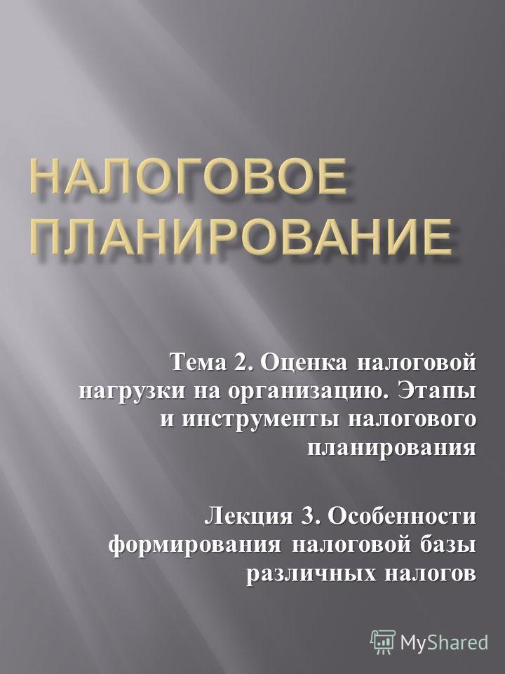 Тема 2. Оценка налоговой нагрузки на организацию. Этапы и инструменты налогового планирования Лекция 3. Особенности формирования налоговой базы различных налогов