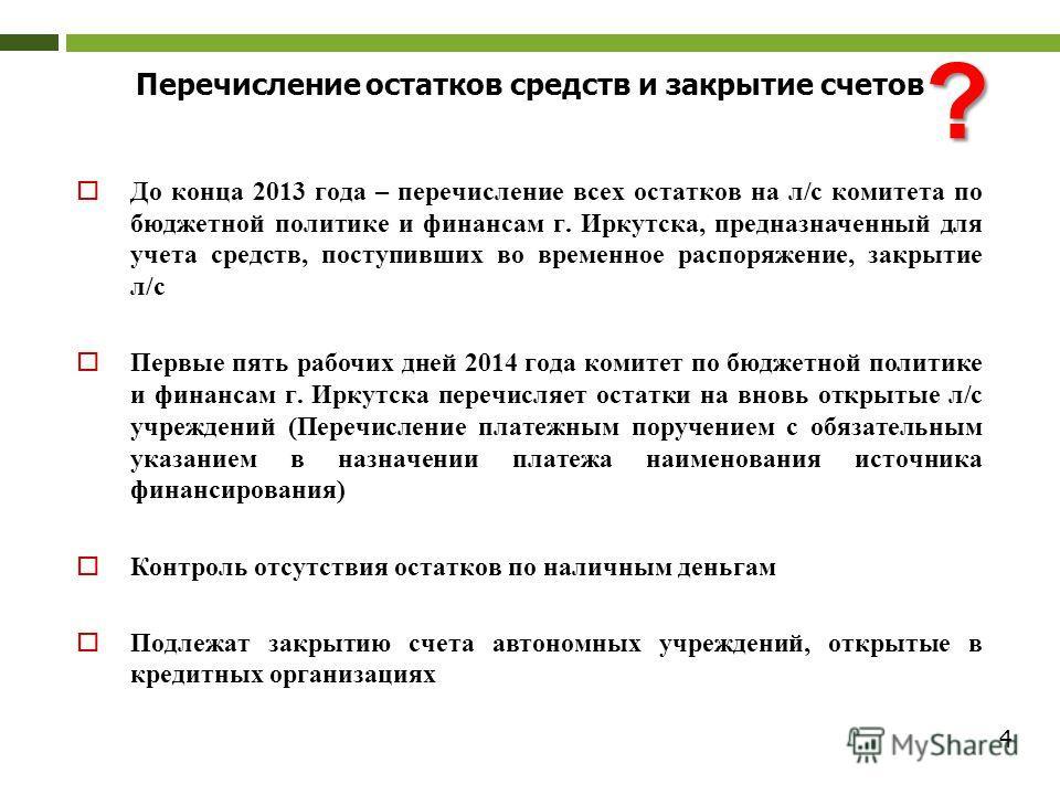 4 До конца 2013 года – перечисление всех остатков на л/с комитета по бюджетной политике и финансам г. Иркутска, предназначенный для учета средств, поступивших во временное распоряжение, закрытие л/с Первые пять рабочих дней 2014 года комитет по бюдже