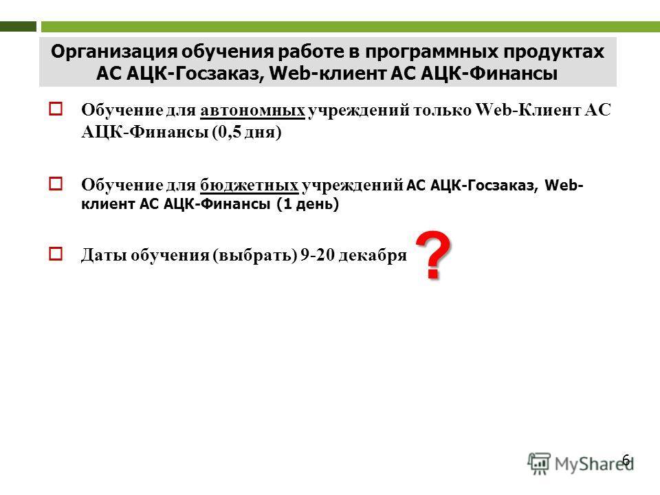 6 Организация обучения работе в программных продуктах АС АЦК-Госзаказ, Web-клиент АС АЦК-Финансы Обучение для автономных учреждений только Web-Клиент АС АЦК-Финансы (0,5 дня) Обучение для бюджетных учреждений АС АЦК-Госзаказ, Web- клиент АС АЦК-Финан