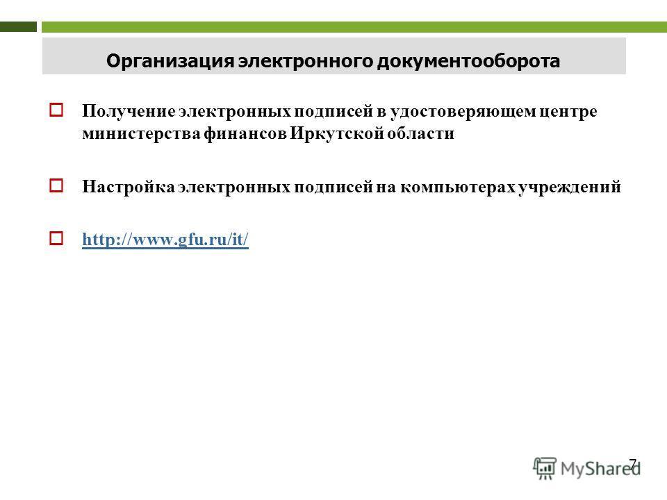 7 Организация электронного документооборота Получение электронных подписей в удостоверяющем центре министерства финансов Иркутской области Настройка электронных подписей на компьютерах учреждений http://www.gfu.ru/it/