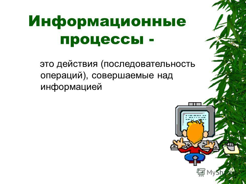 Вывод Понятие информация во всех без исключения сферах предполагает создание, передачу, обработку и хранение информации. Все эти процессы называются ИНФОРМАЦИОННЫМИ