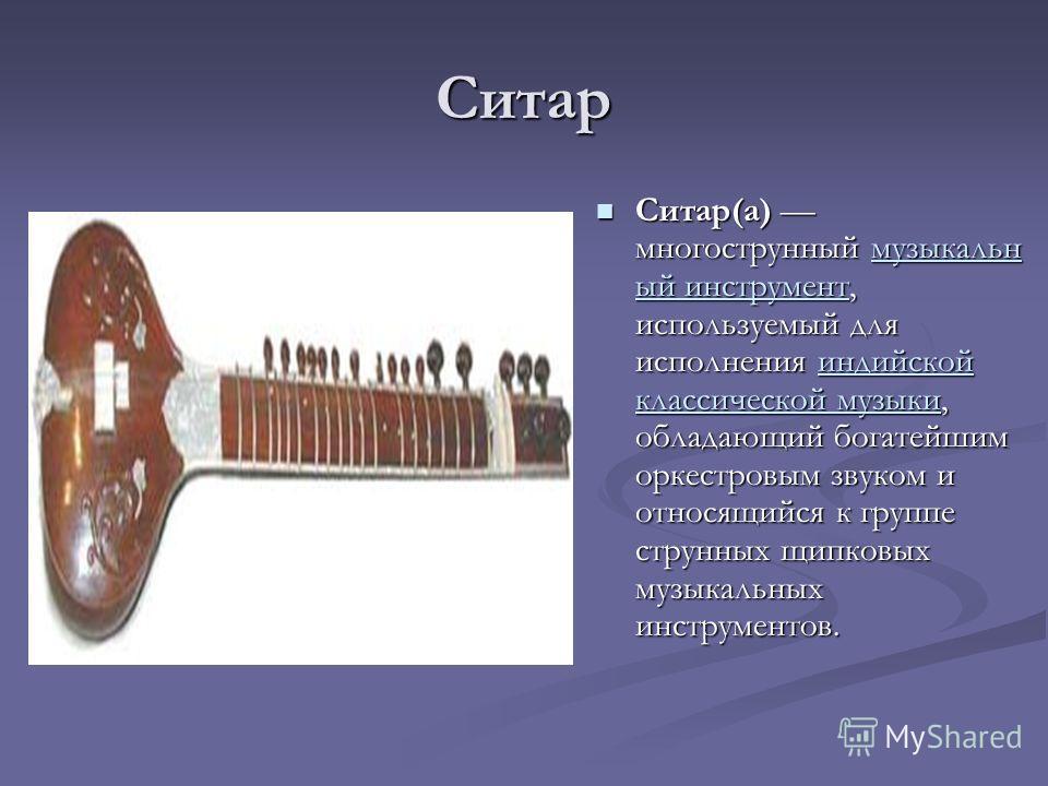 Ситар Ситар(а) многострунный музыкальн ый инструмент, используемый для исполнения индийской классической музыки, обладающий богатейшим оркестровым звуком и относящийся к группе струнных щипковых музыкальных инструментов.музыкальн ый инструментиндийск