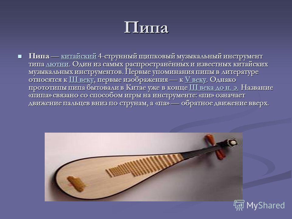 Пипа Пипа китайский 4-струнный щипковый музыкальный инструмент типа лютни. Один из самых распространённых и известных китайских музыкальных инструментов. Первые упоминания пипы в литературе относятся к III веку, первые изображения к V веку. Однако пр