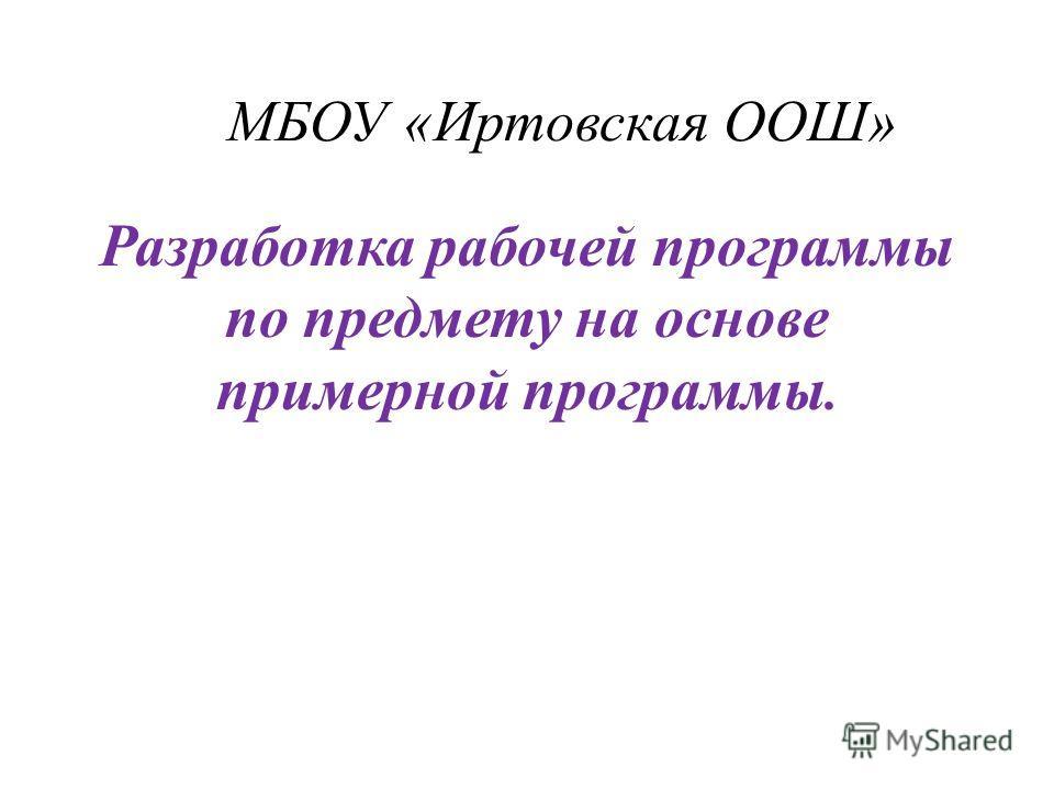 МБОУ «Иртовская ООШ» Разработка рабочей программы по предмету на основе примерной программы.