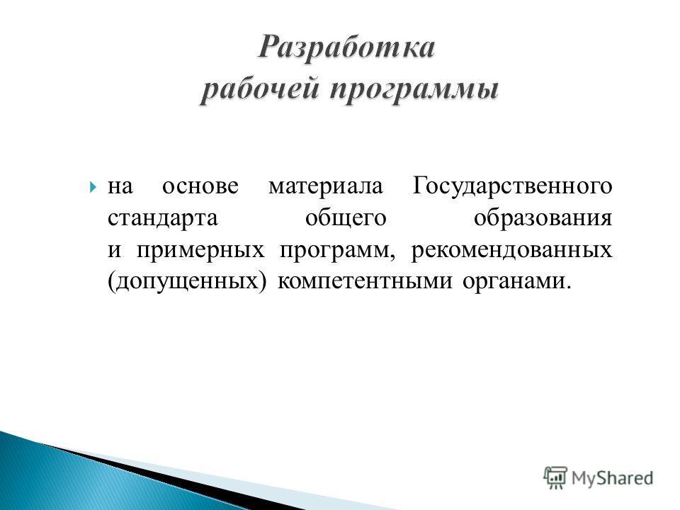 на основе материала Государственного стандарта общего образования и примерных программ, рекомендованных (допущенных) компетентными органами.