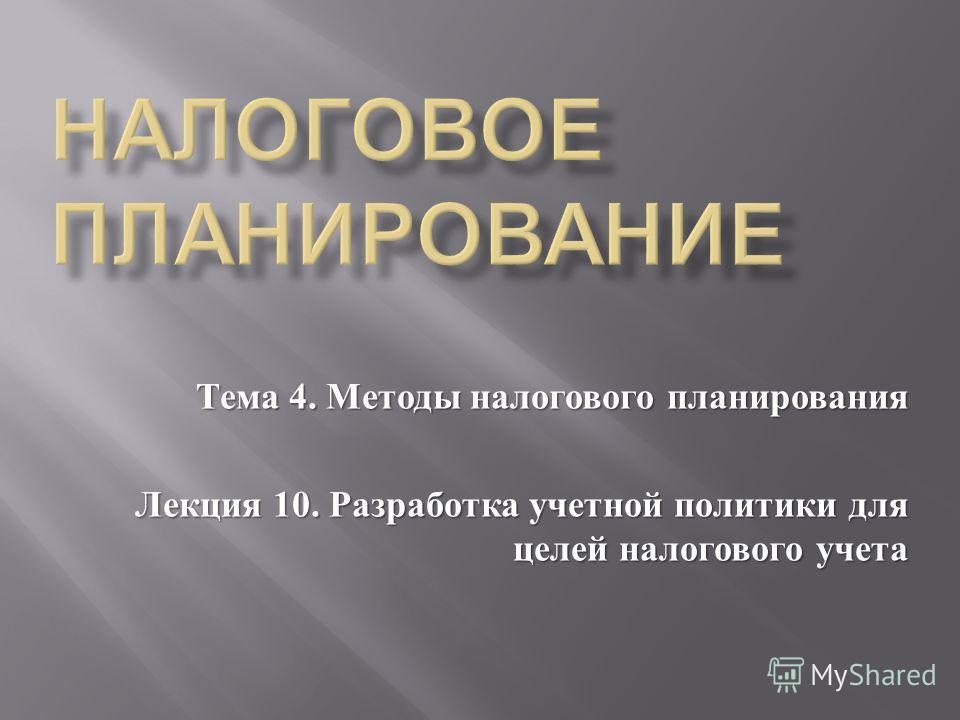 Тема 4. Методы налогового планирования Лекция 10. Разработка учетной политики для целей налогового учета