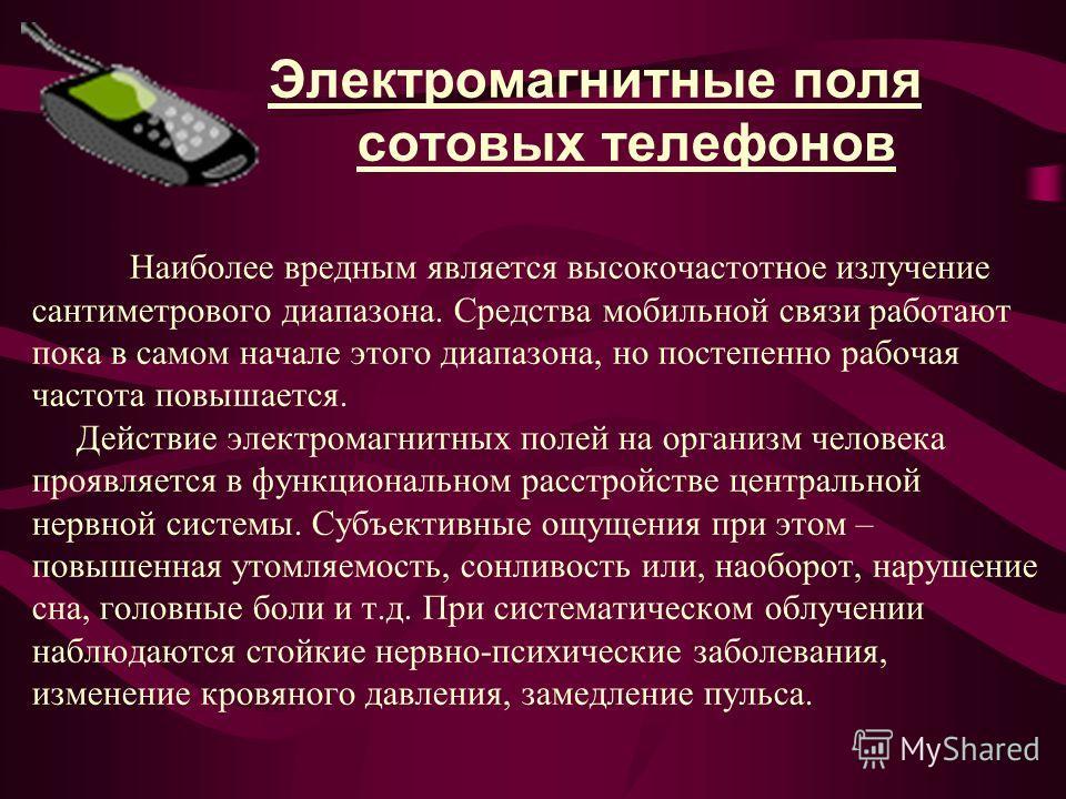 Электромагнитные поля сотовых телефонов Наиболее вредным является высокочастотное излучение сантиметрового диапазона. Средства мобильной связи работают пока в самом начале этого диапазона, но постепенно рабочая частота повышается. Действие электромаг