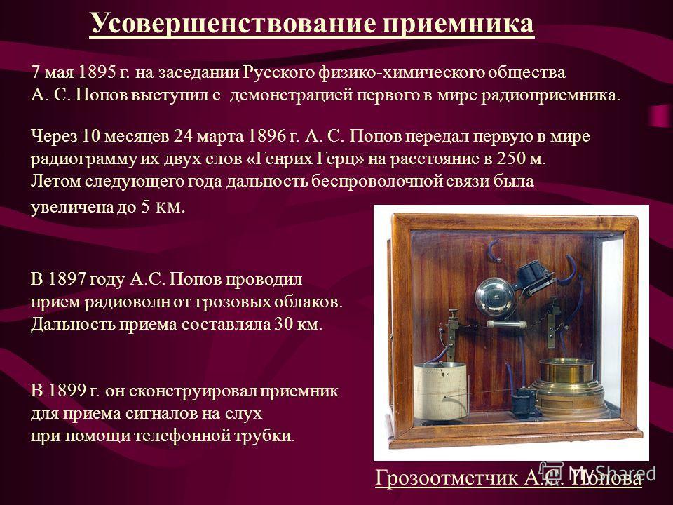 Усовершенствование приемника 7 мая 1895 г. на заседании Русского физико-химического общества А. С. Попов выступил с демонстрацией первого в мире радиоприемника. Через 10 месяцев 24 марта 1896 г. А. С. Попов передал первую в мире радиограмму их двух с