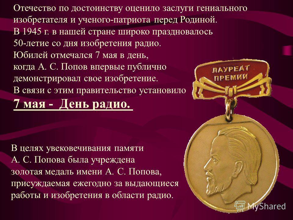 В целях увековечивания памяти А. С. Попова была учреждена золотая медаль имени А. С. Попова, присуждаемая ежегодно за выдающиеся работы и изобретения в области радио. Отечество по достоинству оценило заслуги гениального изобретателя и ученого-патриот