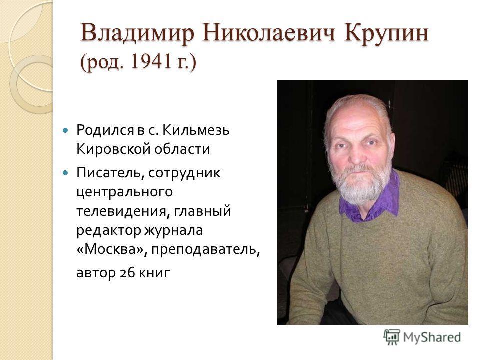 Владимир Николаевич Крупин (род. 1941 г.) Родился в с. Кильмезь Кировской области Писатель, сотрудник центрального телевидения, главный редактор журнала « Москва », преподаватель, автор 26 книг