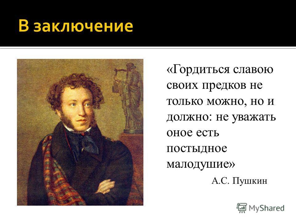 «Гордиться славою своих предков не только можно, но и должно: не уважать оное есть постыдное малодушие» А.С. Пушкин