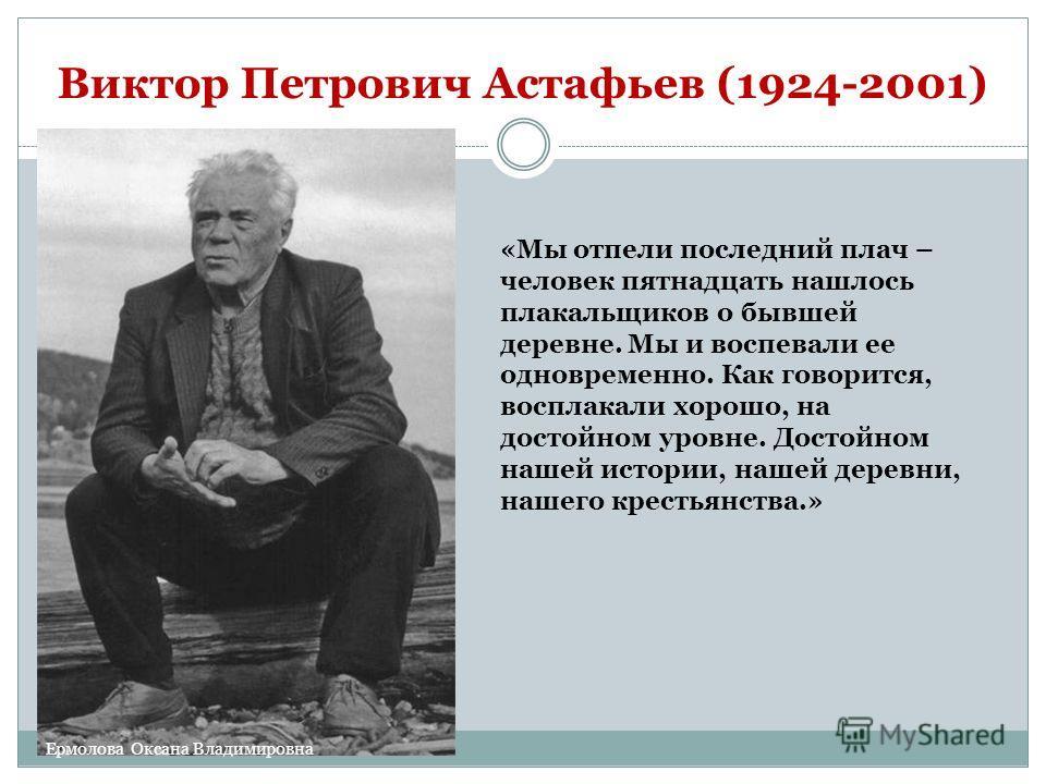 Виктор Петрович Астафьев (1924-2001) «Мы отпели последний плач – человек пятнадцать нашлось плакальщиков о бывшей деревне. Мы и воспевали ее одновременно. Как говорится, восплакали хорошо, на достойном уровне. Достойном нашей истории, нашей деревни,