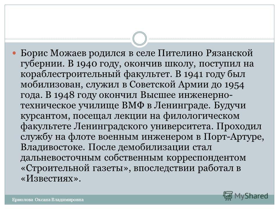 Борис Можаев родился в селе Пителино Рязанской губернии. В 1940 году, окончив школу, поступил на кораблестроительный факультет. В 1941 году был мобилизован, служил в Советской Армии до 1954 года. В 1948 году окончил Высшее инженерно- техническое учил