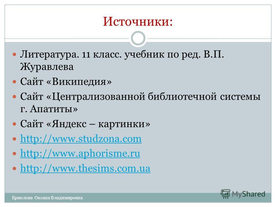 Источники: Литература. 11 класс. учебник по ред. В.П. Журавлева Сайт «Википедия» Сайт «Централизованной библиотечной системы г. Апатиты» Сайт «Яндекс – картинки» http://www.studzona.com http://www.aphorisme.ru http://www.thesims.com.ua Ермолова Оксан