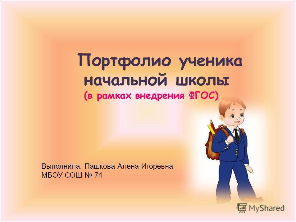 Портфолио ученика начальной школы (в рамках внедрения ФГОС) Выполнила: Пашкова Алена Игоревна МБОУ СОШ 74